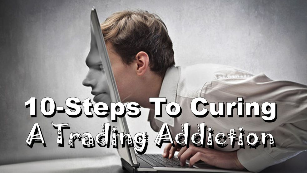 """, 10-Steps To Curing The """"Trading Addiction"""""""
