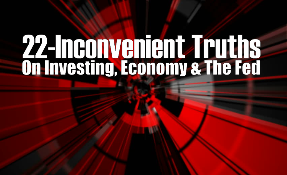, 22-Inconvenient Truths On Investing, Economy & The Fed