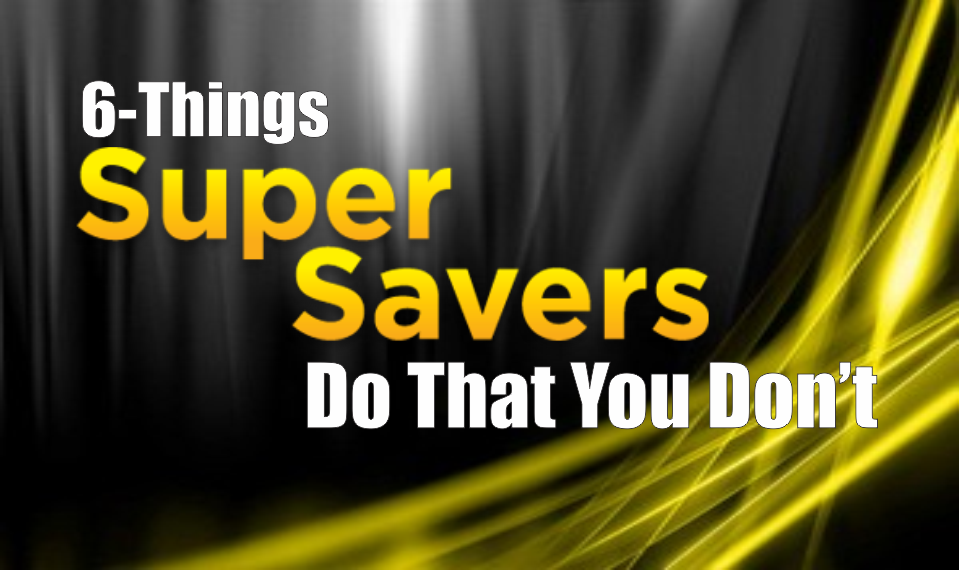 ", 6-Things ""Super Savers"" Do That You Don't"