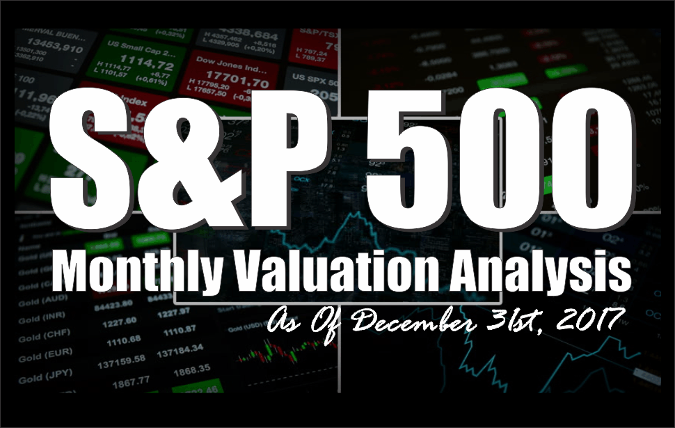 , S&P 500 Monthly Valuation & Analysis Review – 12-31-17
