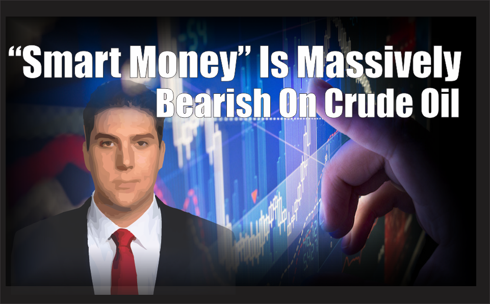 , The 'Smart Money' Have Built An Alarming Bearish Position In Crude Oil