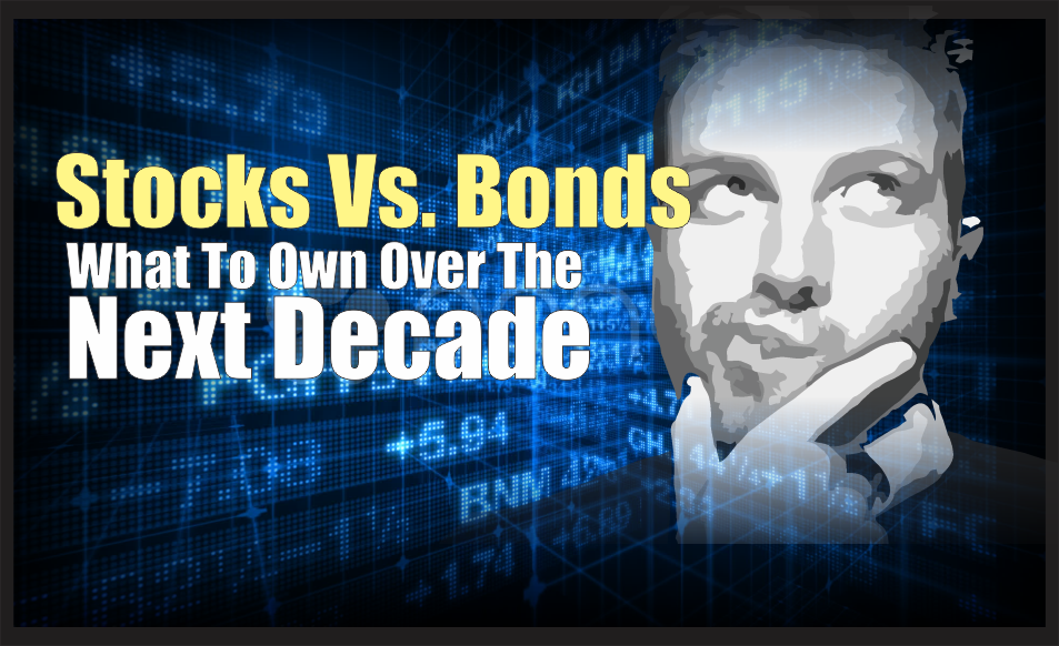 , Stocks Vs. Bonds & What To Own Over The Next Decade