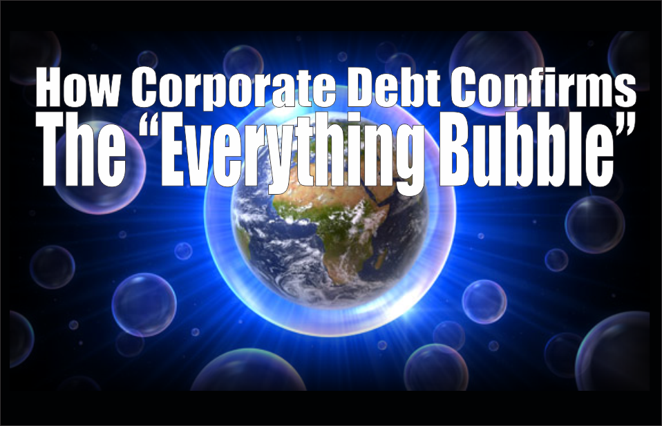 ", How Corporate Debt Confirms The ""Everything Bubble"""