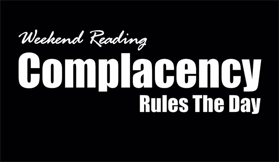 , Weekend Reading: Complacency Rules The Day