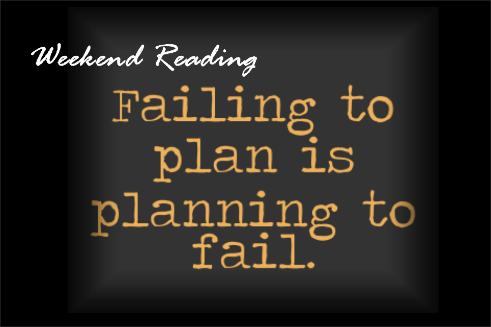 , Weekend Reading: Failing To Plan Is Planning To Fail