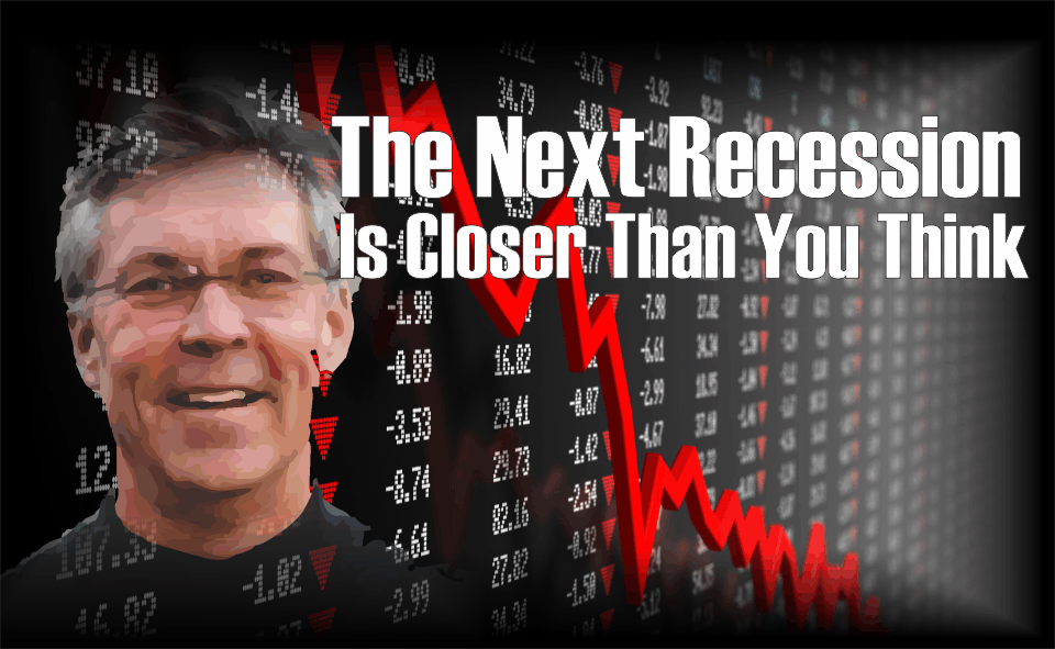 , The Next Recession Is Closer Than You Think