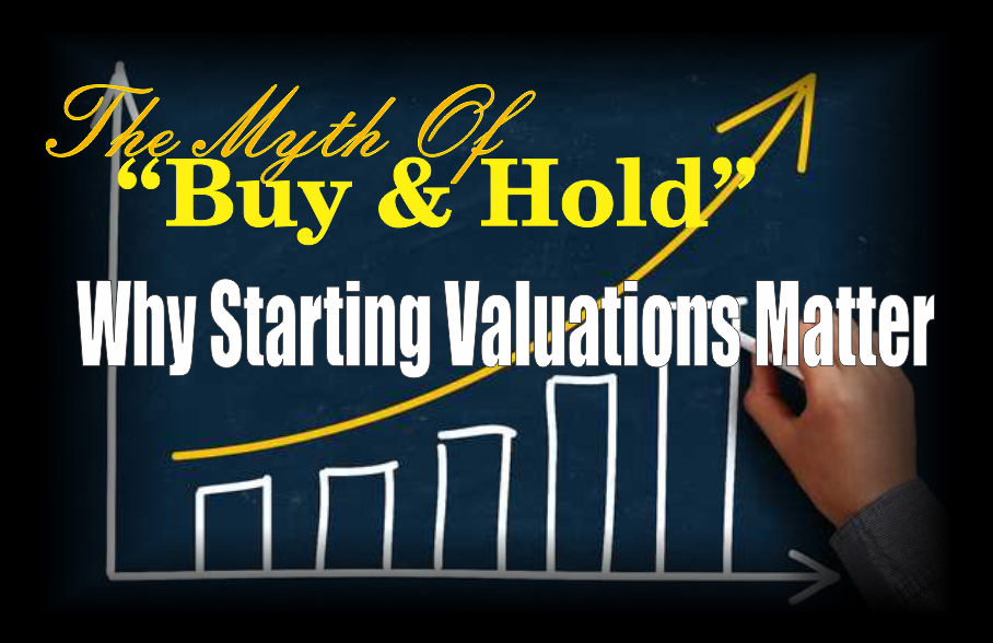 ", The Myth Of ""Buy & Hold"" – Why Starting Valuations Matter"