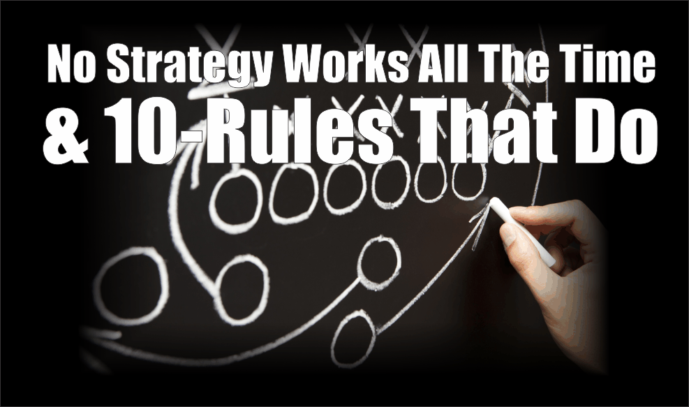 , No Strategy Works All The Time & The 10-Rules That Do