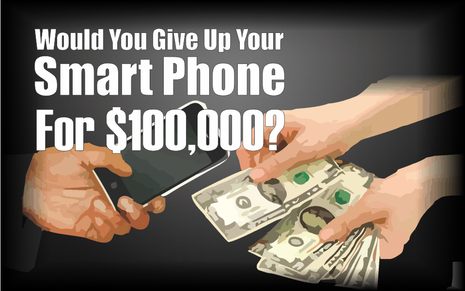 , Would You Give Up Your Smart Phone for $100,000?