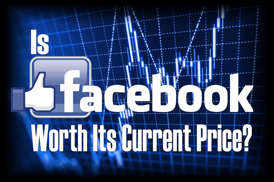 , Is Facebook Worth Its Current Price?