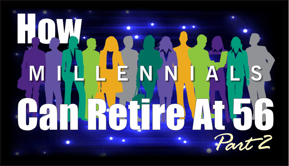 , How Millennials Can Retire At 56 – Part 2