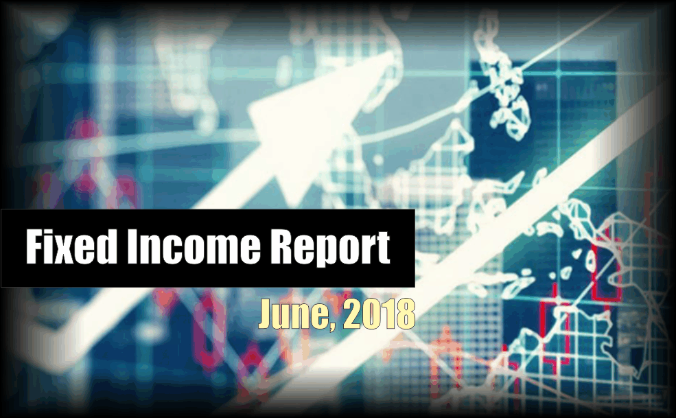 , Monthly Fixed Income Report – June 2018