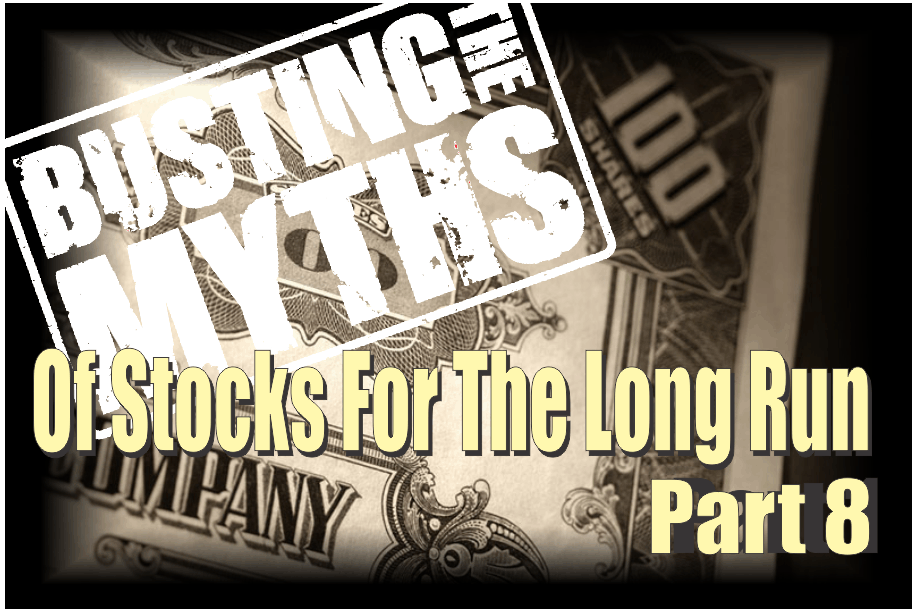 , The Myths Of Stocks For The Long Run – Part VIII