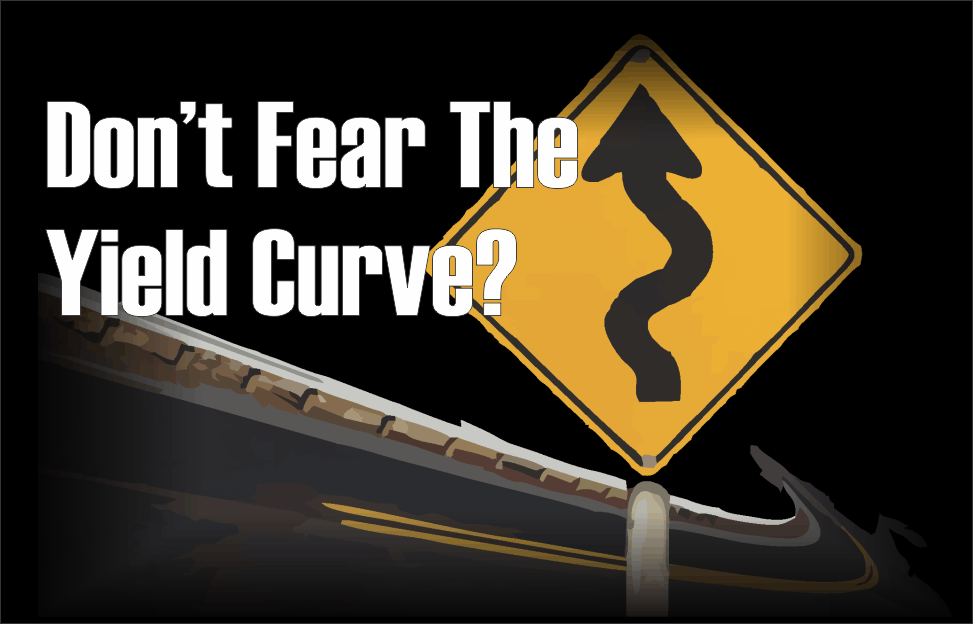 , Don't Fear The Yield Curve?