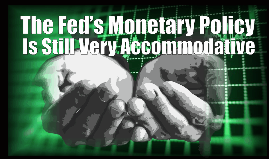 , Why Fed's Monetary Policy Is Still Very Accommodative