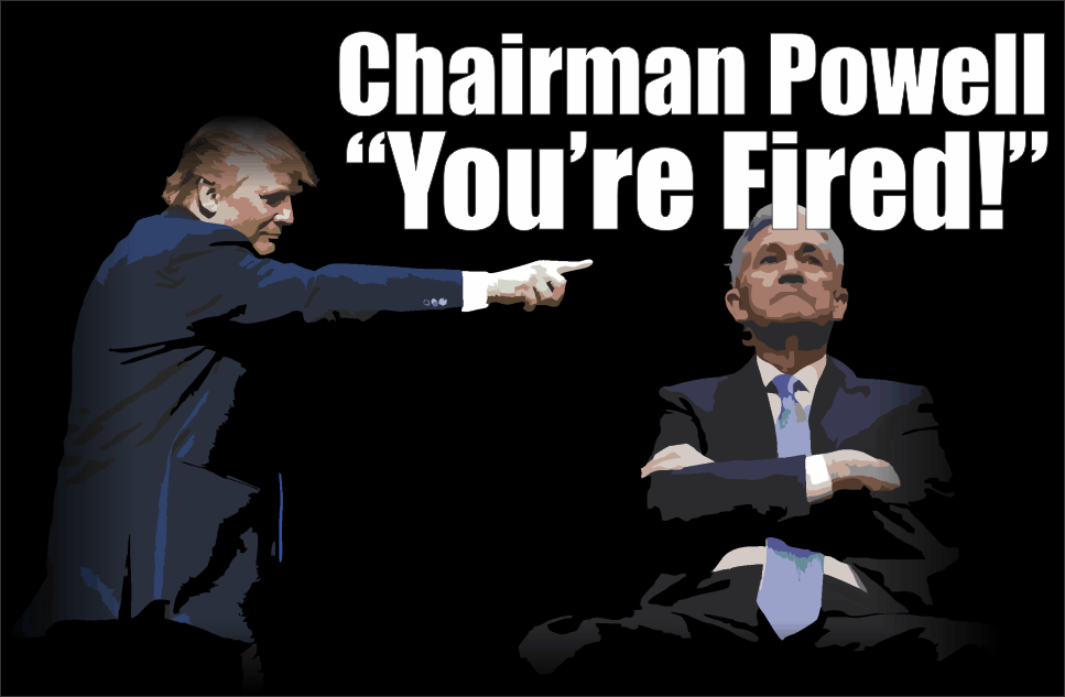 , Chairman Powell – You're Fired