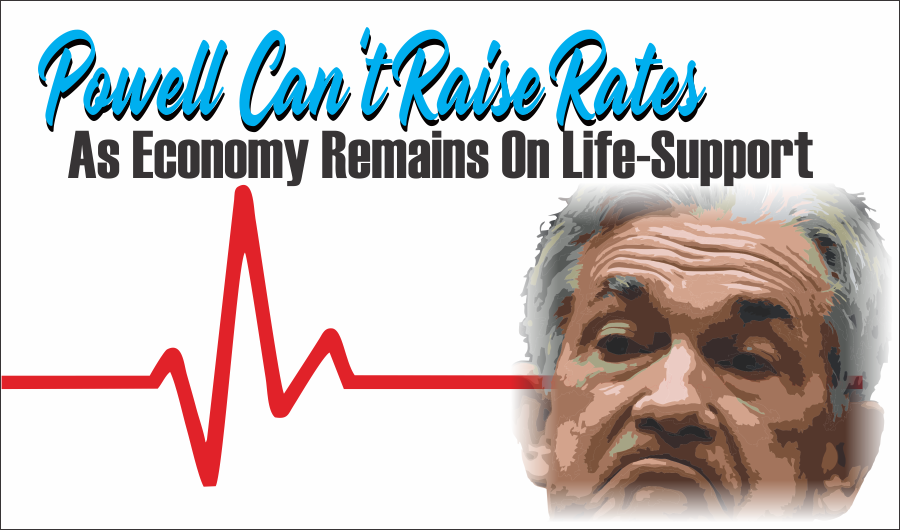 Powell Rates Economy, Powell Can't Raise Rates As Economy Remains On Life-Support